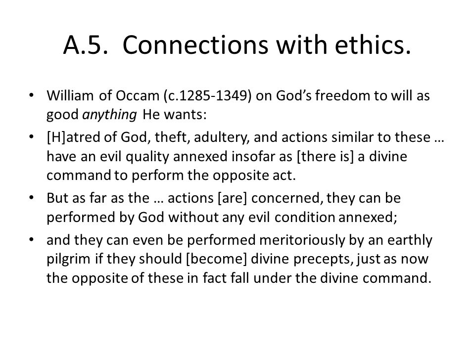 A.5. Connections with ethics. William of Occam (c.1285-1349) on Gods freedom to will as good anything He wants: [H]atred of God, theft, adultery, and