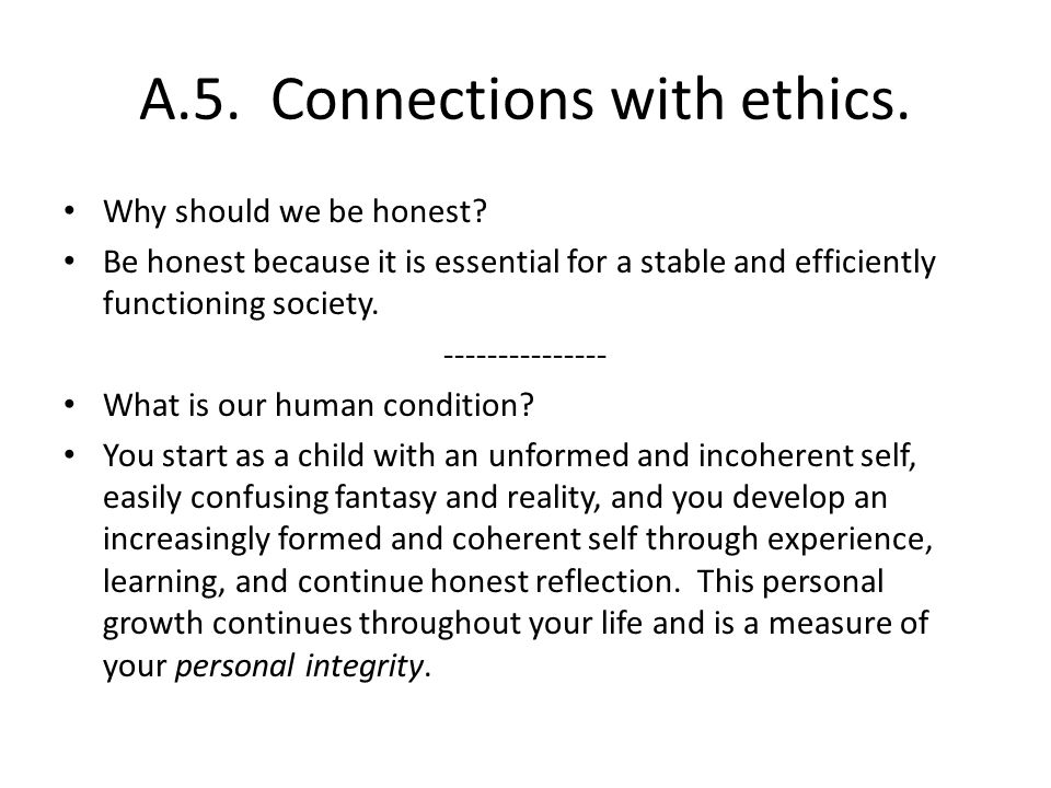 A.5. Connections with ethics. Why should we be honest? Be honest because it is essential for a stable and efficiently functioning society. -----------