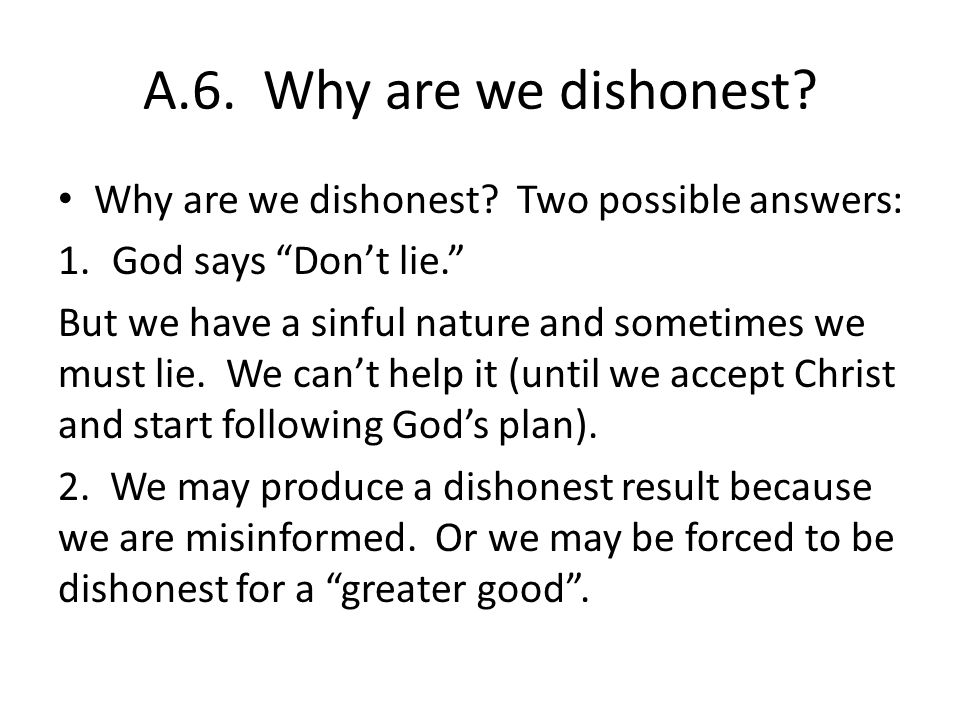 A.6. Why are we dishonest? Why are we dishonest? Two possible answers: 1.God says Dont lie. But we have a sinful nature and sometimes we must lie. We