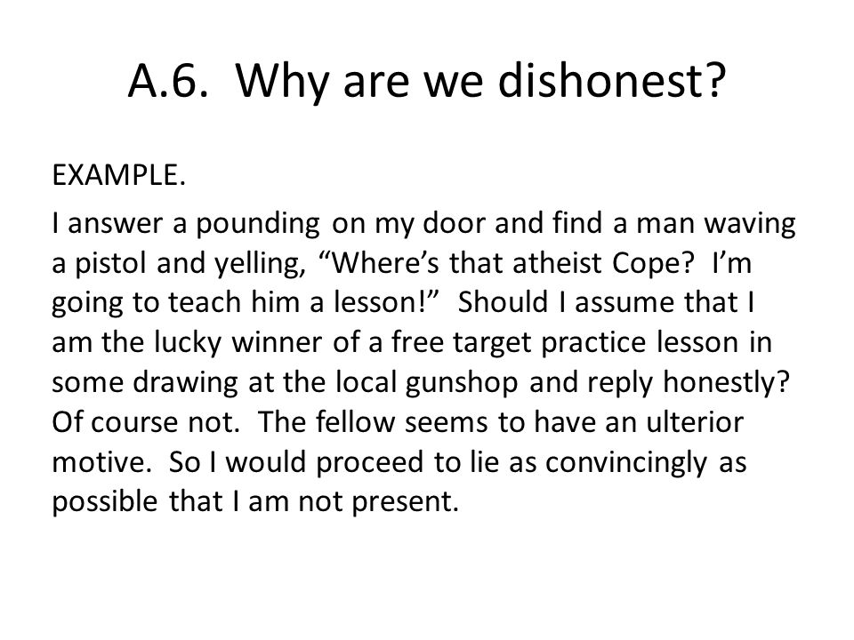 A.6. Why are we dishonest? EXAMPLE. I answer a pounding on my door and find a man waving a pistol and yelling, Wheres that atheist Cope? Im going to t