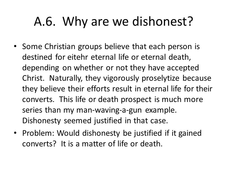 A.6. Why are we dishonest? Some Christian groups believe that each person is destined for eitehr eternal life or eternal death, depending on whether o