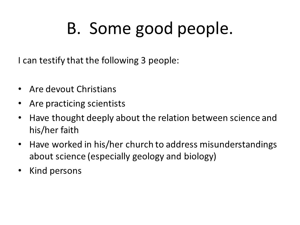 B. Some good people. I can testify that the following 3 people: Are devout Christians Are practicing scientists Have thought deeply about the relation