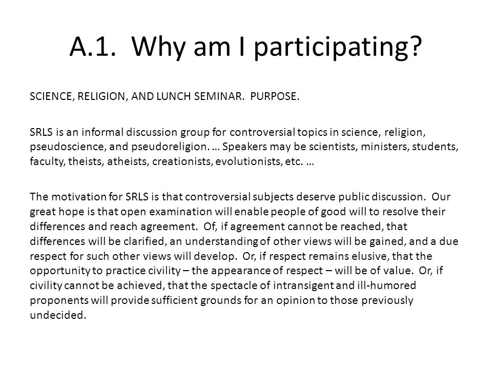 A.1. Why am I participating? SCIENCE, RELIGION, AND LUNCH SEMINAR. PURPOSE. SRLS is an informal discussion group for controversial topics in science,
