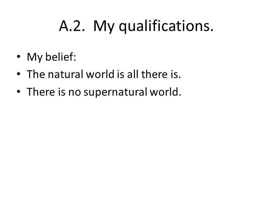 A.2. My qualifications. My belief: The natural world is all there is. There is no supernatural world.