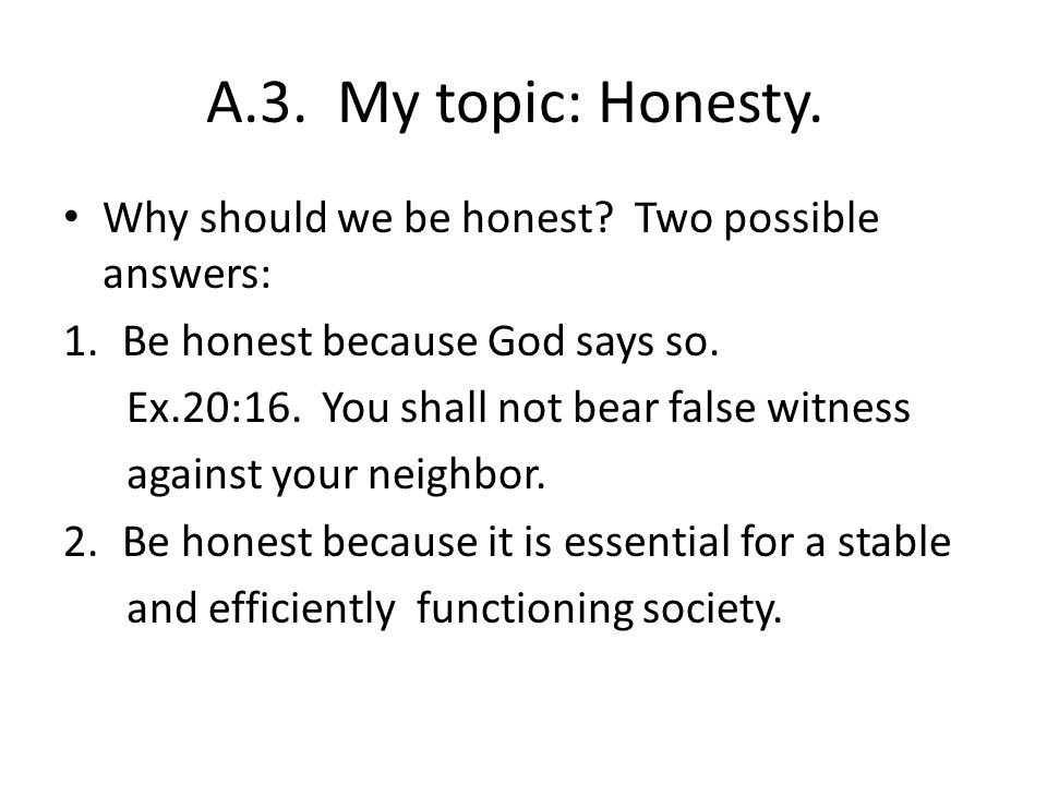A.3. My topic: Honesty. Why should we be honest? Two possible answers: 1.Be honest because God says so. Ex.20:16. You shall not bear false witness aga