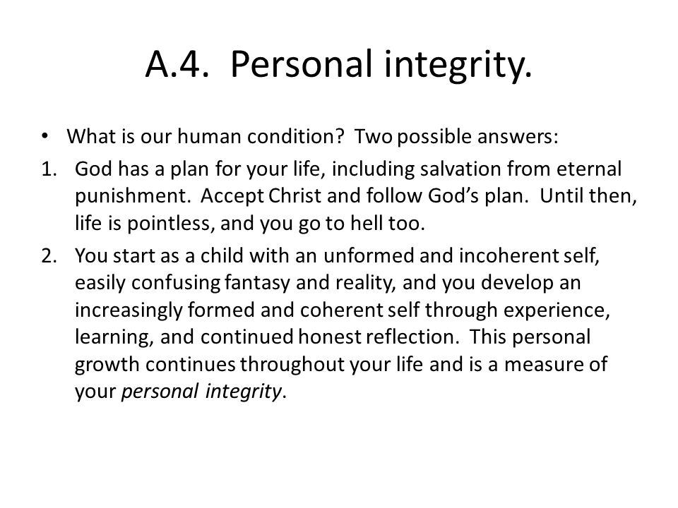 A.4. Personal integrity. What is our human condition? Two possible answers: 1.God has a plan for your life, including salvation from eternal punishmen