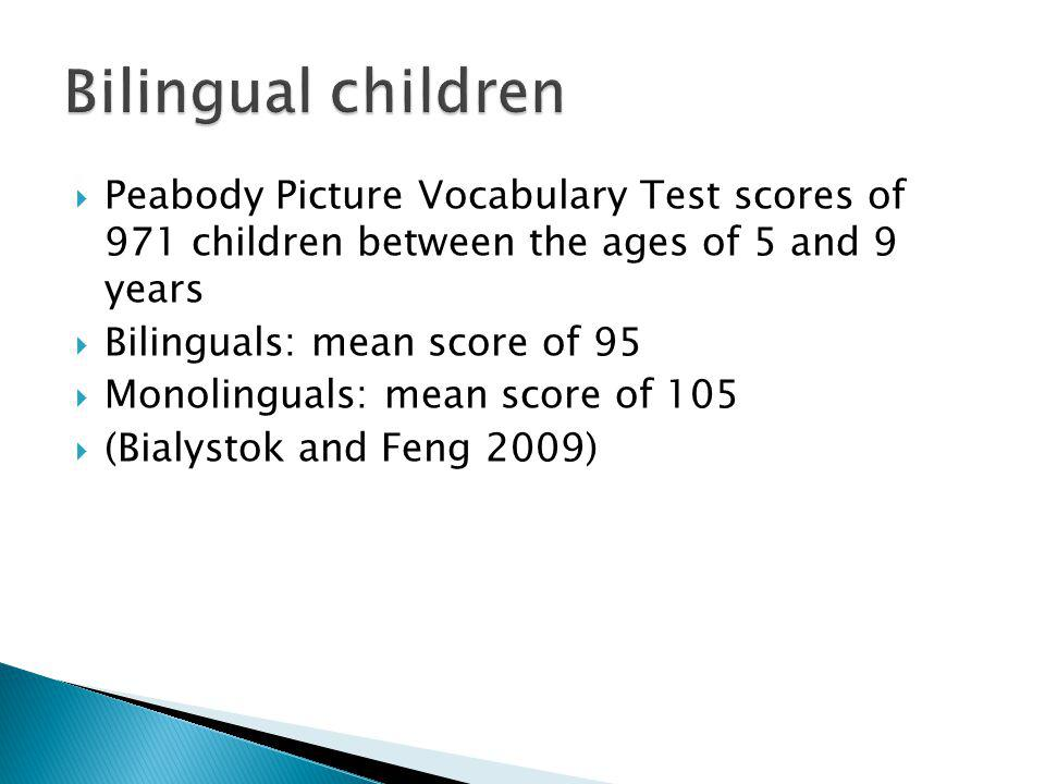 Peabody Picture Vocabulary Test scores of 971 children between the ages of 5 and 9 years Bilinguals: mean score of 95 Monolinguals: mean score of 105 (Bialystok and Feng 2009)