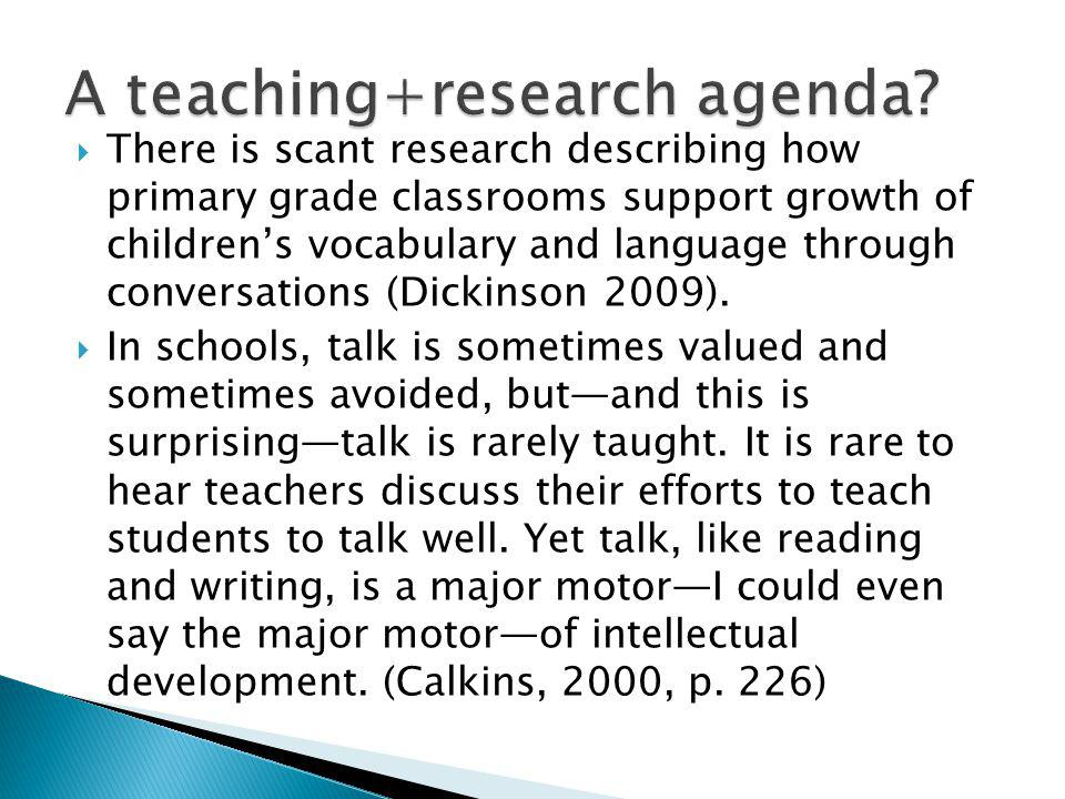 There is scant research describing how primary grade classrooms support growth of childrens vocabulary and language through conversations (Dickinson 2009).