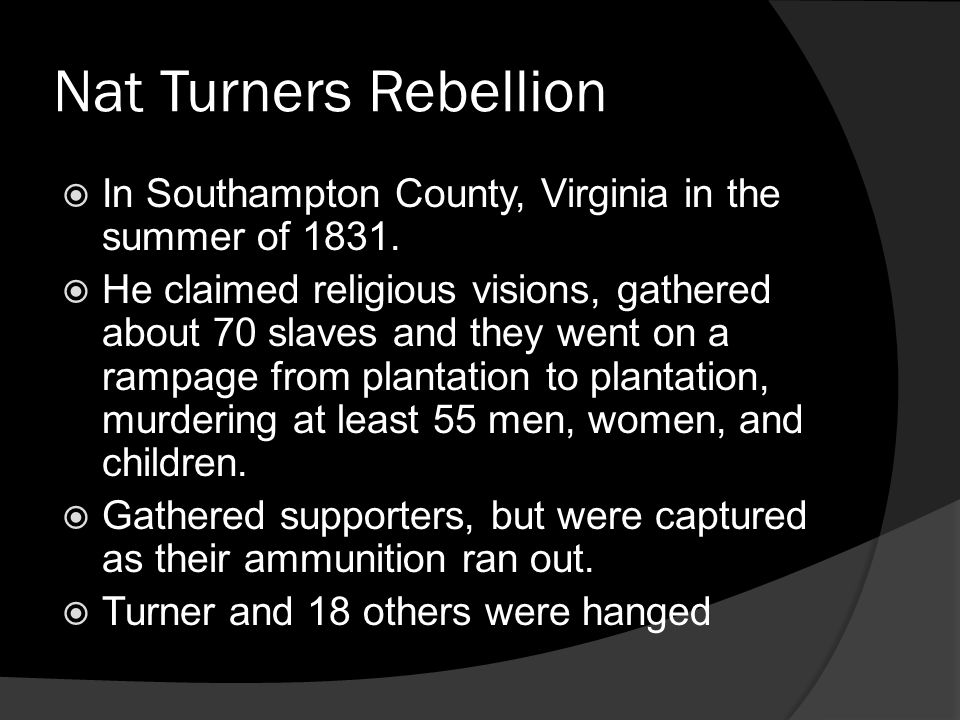 Nat Turners Rebellion In Southampton County, Virginia in the summer of 1831. He claimed religious visions, gathered about 70 slaves and they went on a