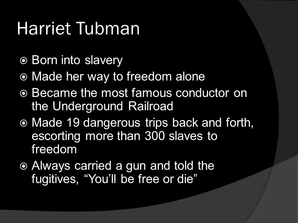 Harriet Tubman Born into slavery Made her way to freedom alone Became the most famous conductor on the Underground Railroad Made 19 dangerous trips ba