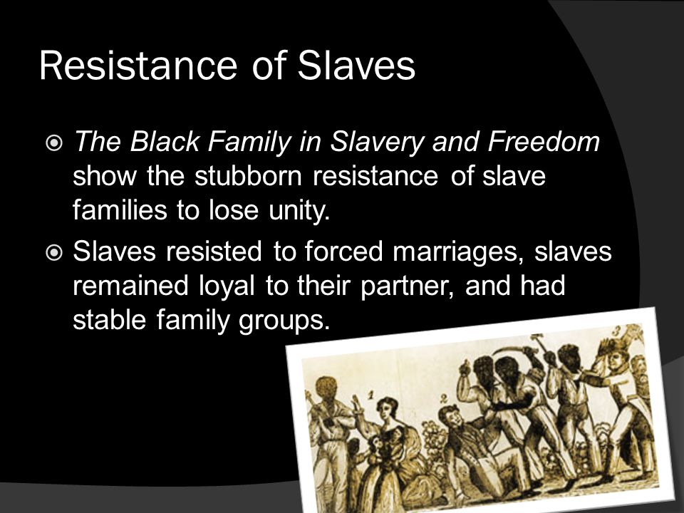 Resistance of Slaves The Black Family in Slavery and Freedom show the stubborn resistance of slave families to lose unity. Slaves resisted to forced m