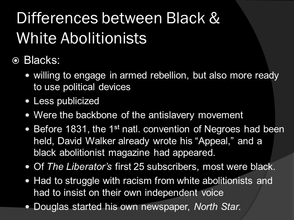 Differences between Black & White Abolitionists Blacks: willing to engage in armed rebellion, but also more ready to use political devices Less public