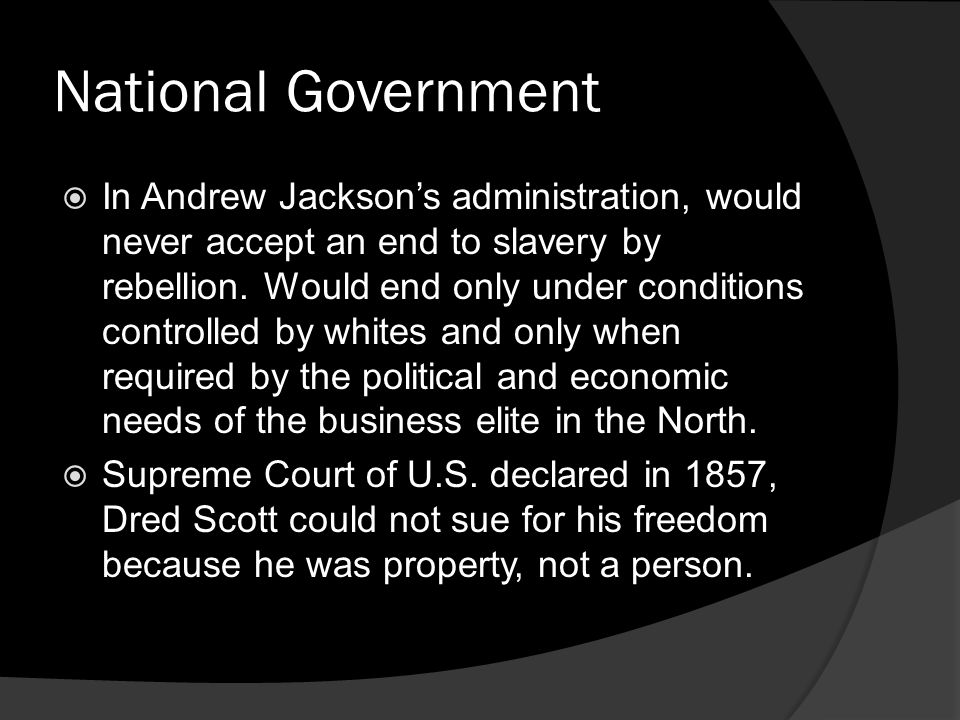 National Government In Andrew Jacksons administration, would never accept an end to slavery by rebellion. Would end only under conditions controlled b