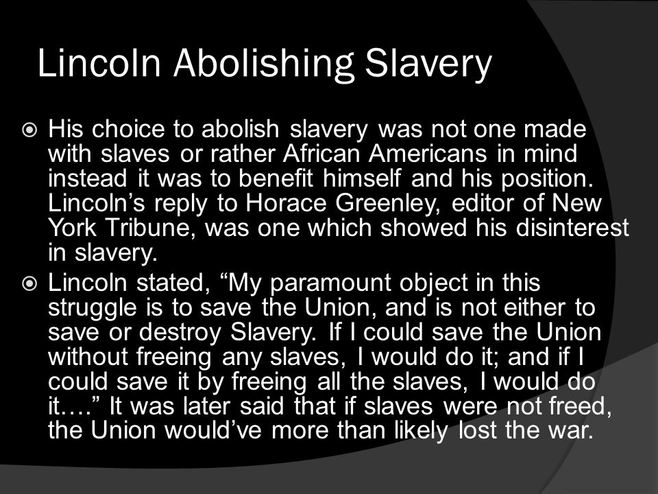 Lincoln Abolishing Slavery His choice to abolish slavery was not one made with slaves or rather African Americans in mind instead it was to benefit hi