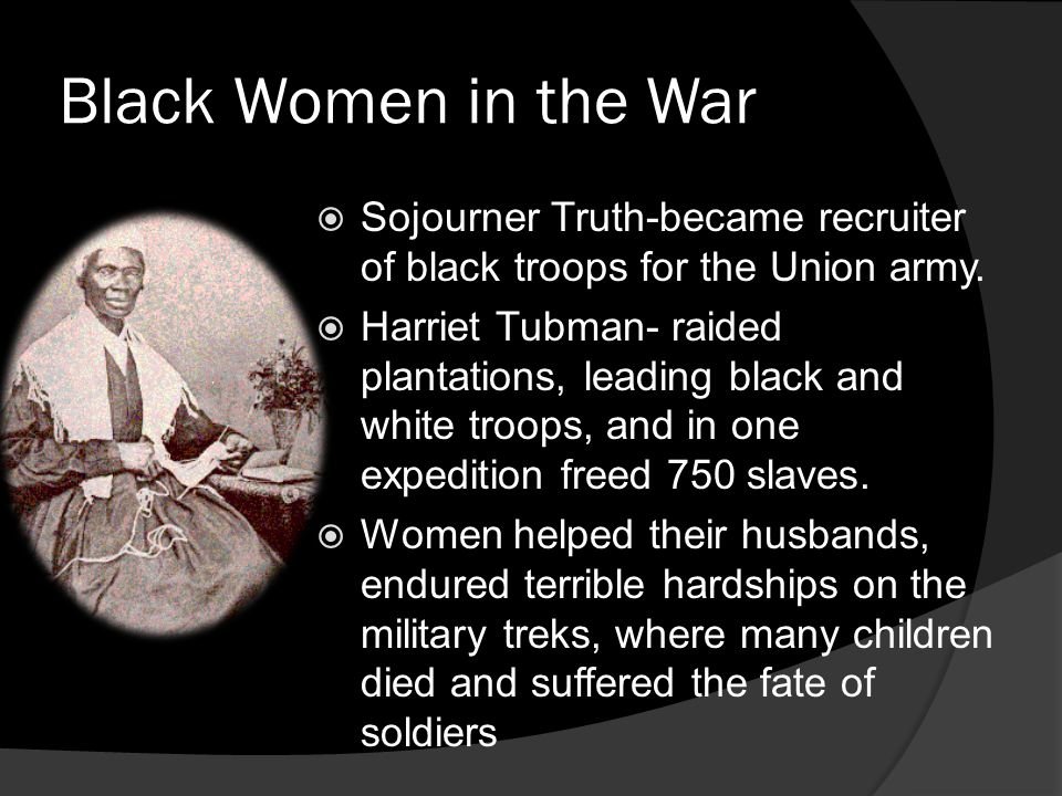 Black Women in the War Sojourner Truth-became recruiter of black troops for the Union army. Harriet Tubman- raided plantations, leading black and whit