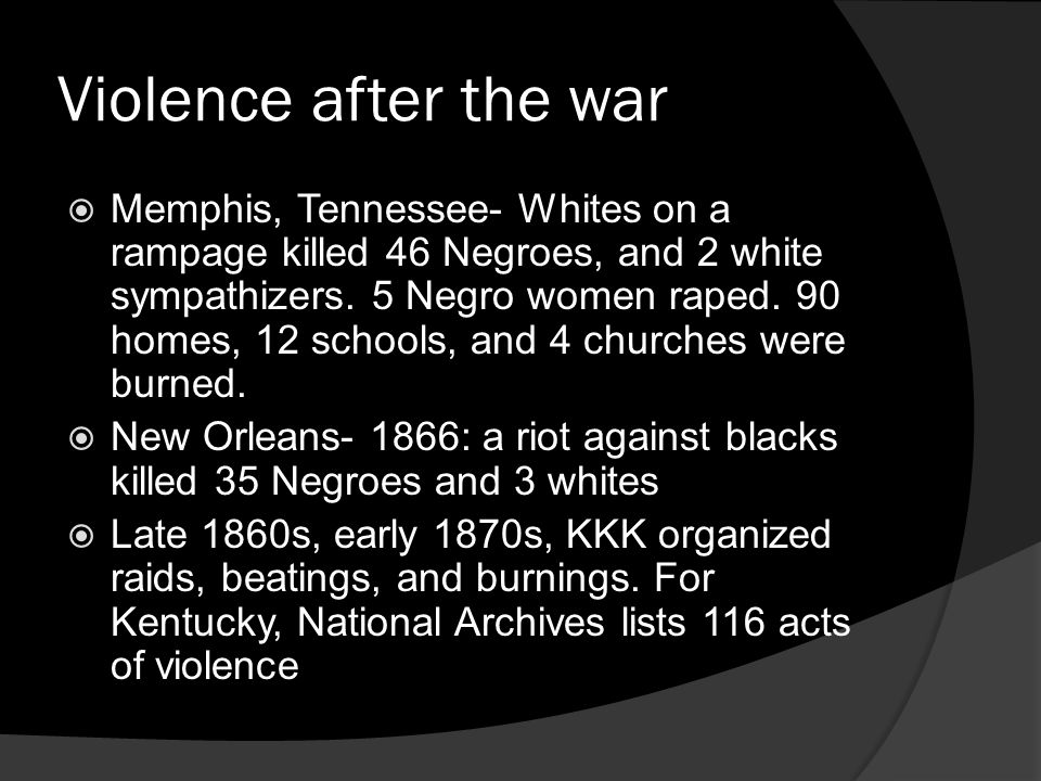 Violence after the war Memphis, Tennessee- Whites on a rampage killed 46 Negroes, and 2 white sympathizers. 5 Negro women raped. 90 homes, 12 schools,