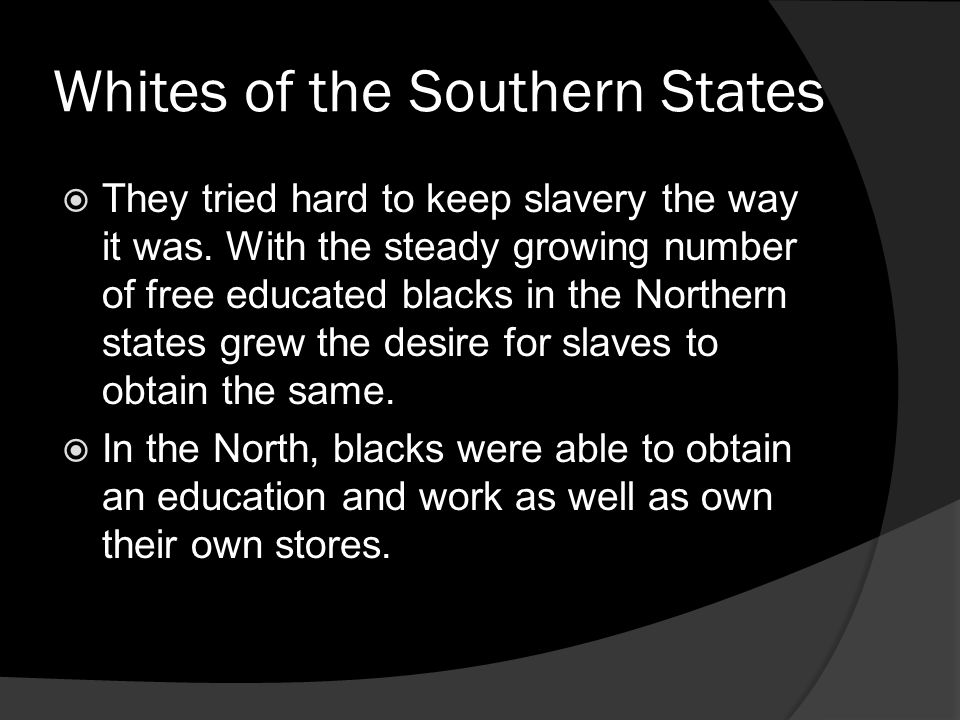 Whites of the Southern States They tried hard to keep slavery the way it was. With the steady growing number of free educated blacks in the Northern s