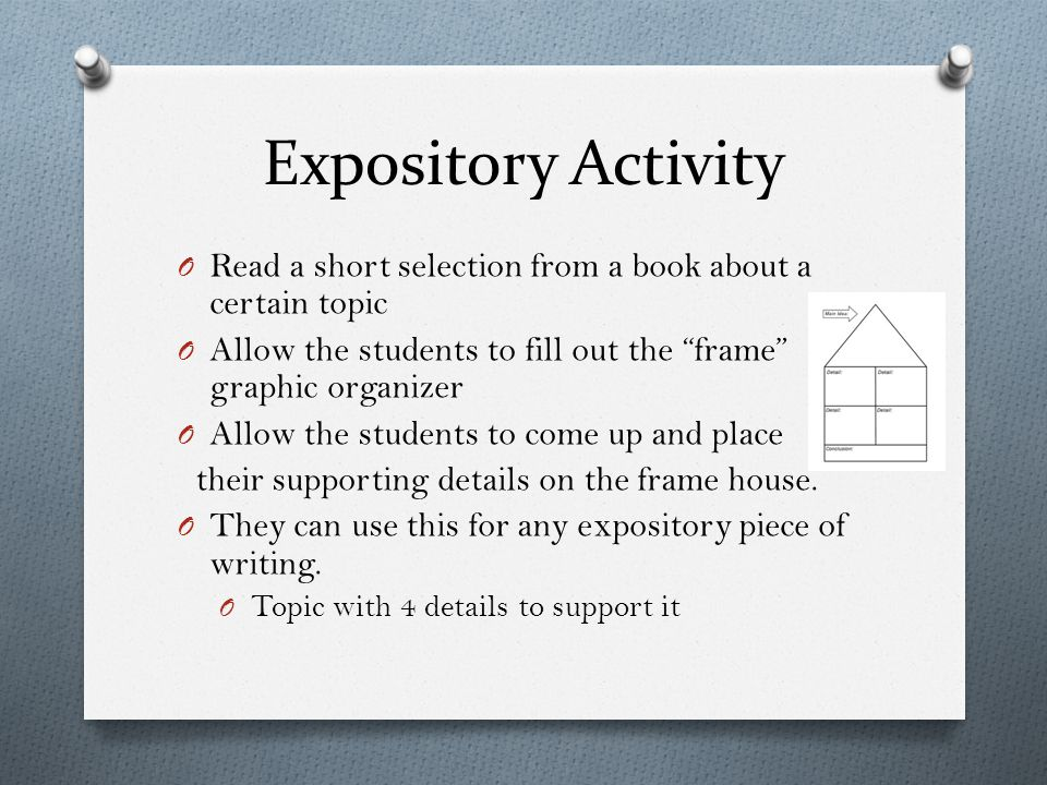 Expository Activity O Read a short selection from a book about a certain topic O Allow the students to fill out the frame graphic organizer O Allow the students to come up and place their supporting details on the frame house.
