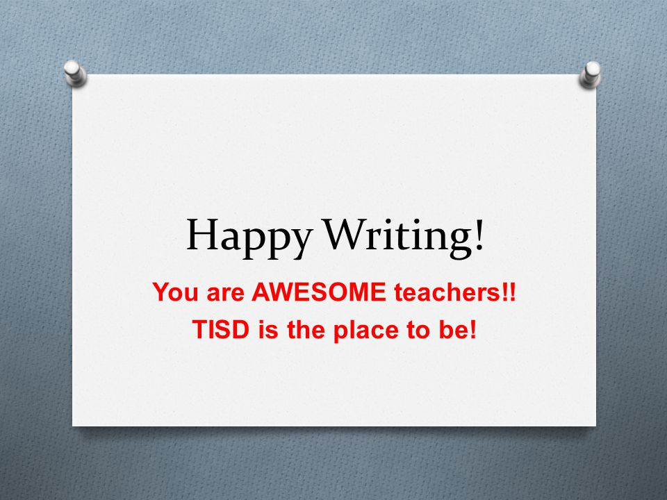 Happy Writing! You are AWESOME teachers!! TISD is the place to be!