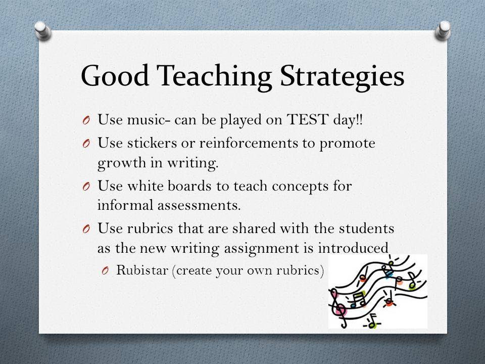 Good Teaching Strategies O Use music- can be played on TEST day!! O Use stickers or reinforcements to promote growth in writing. O Use white boards to