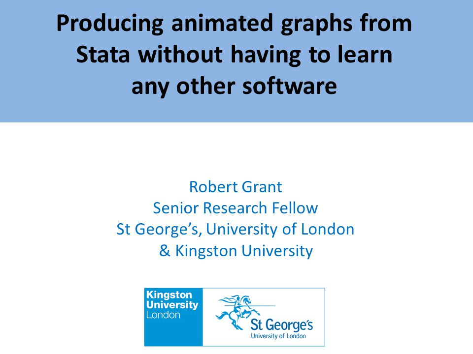Producing animated graphs from Stata without having to learn any other software Robert Grant Senior Research Fellow St Georges, University of London &