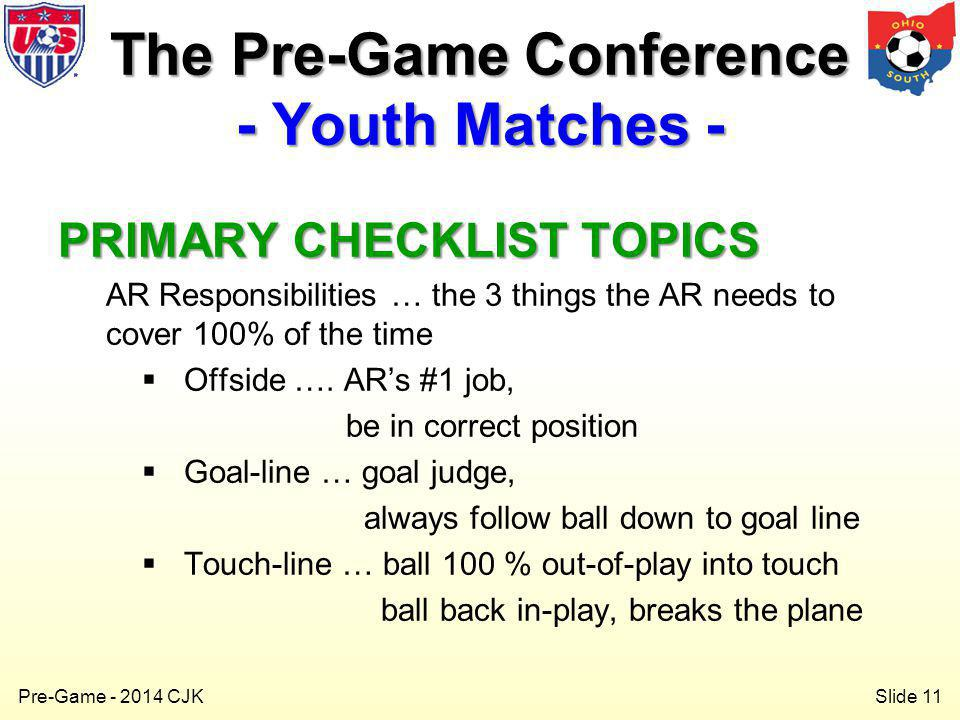 Slide 11 Pre-Game - 2014 CJK PRIMARY CHECKLIST TOPICS AR Responsibilities … the 3 things the AR needs to cover 100% of the time Offside ….