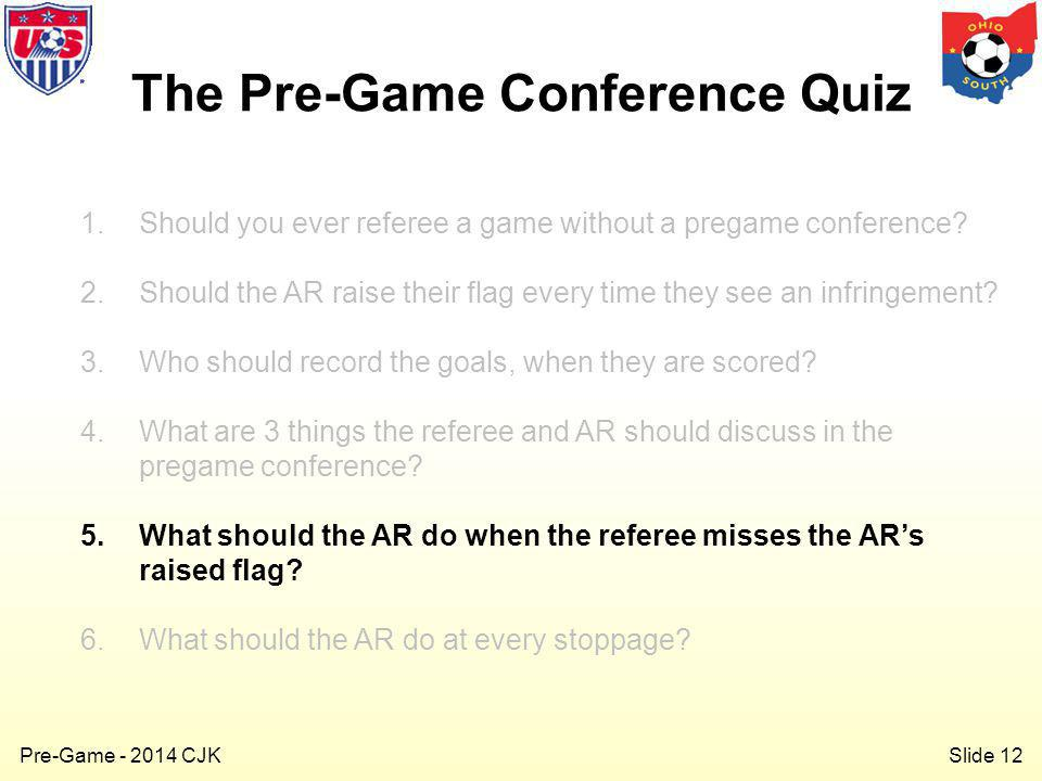 Slide 12 Pre-Game - 2014 CJK 1.Should you ever referee a game without a pregame conference.