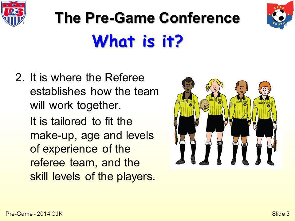 Slide 3 Pre-Game - 2014 CJK 2.It is where the Referee establishes how the team will work together.