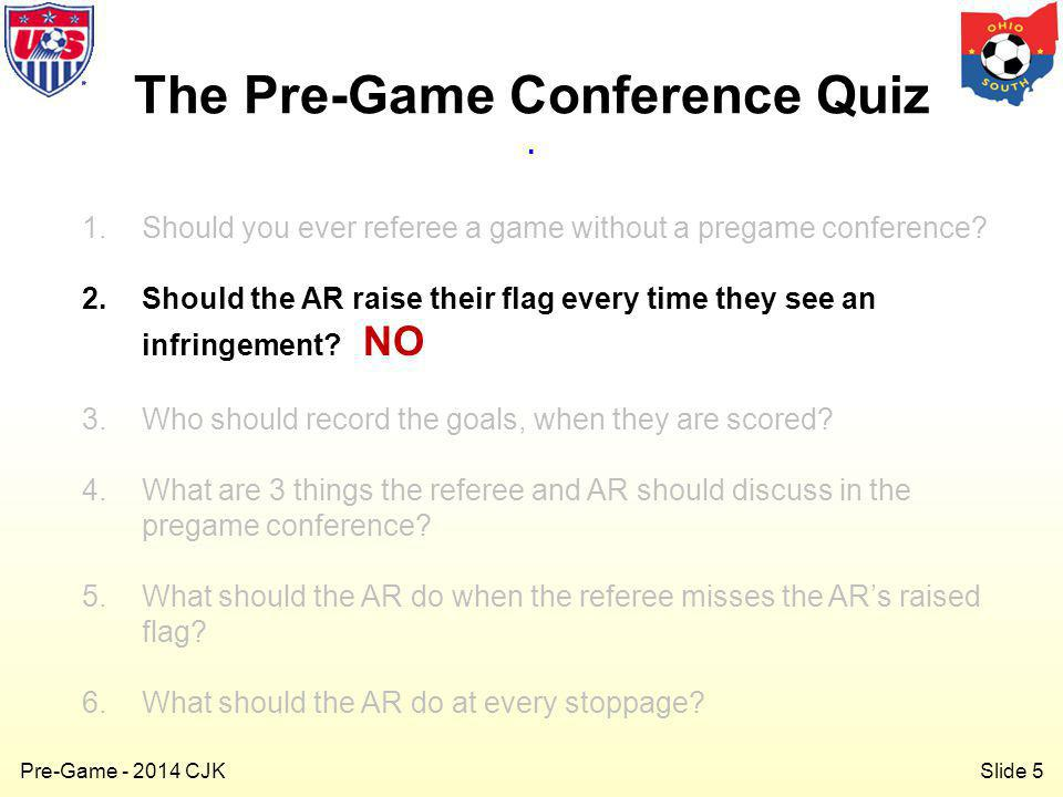 Slide 5 Pre-Game - 2014 CJK 1.Should you ever referee a game without a pregame conference.