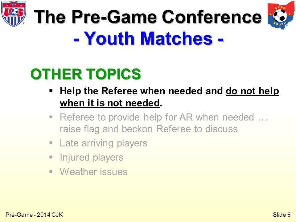 Slide 6 Pre-Game - 2014 CJK OTHER TOPICS Help the Referee when needed and do not help when it is not needed.