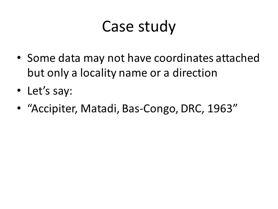 Case study Some data may not have coordinates attached but only a locality name or a direction Lets say: Accipiter, Matadi, Bas-Congo, DRC, 1963