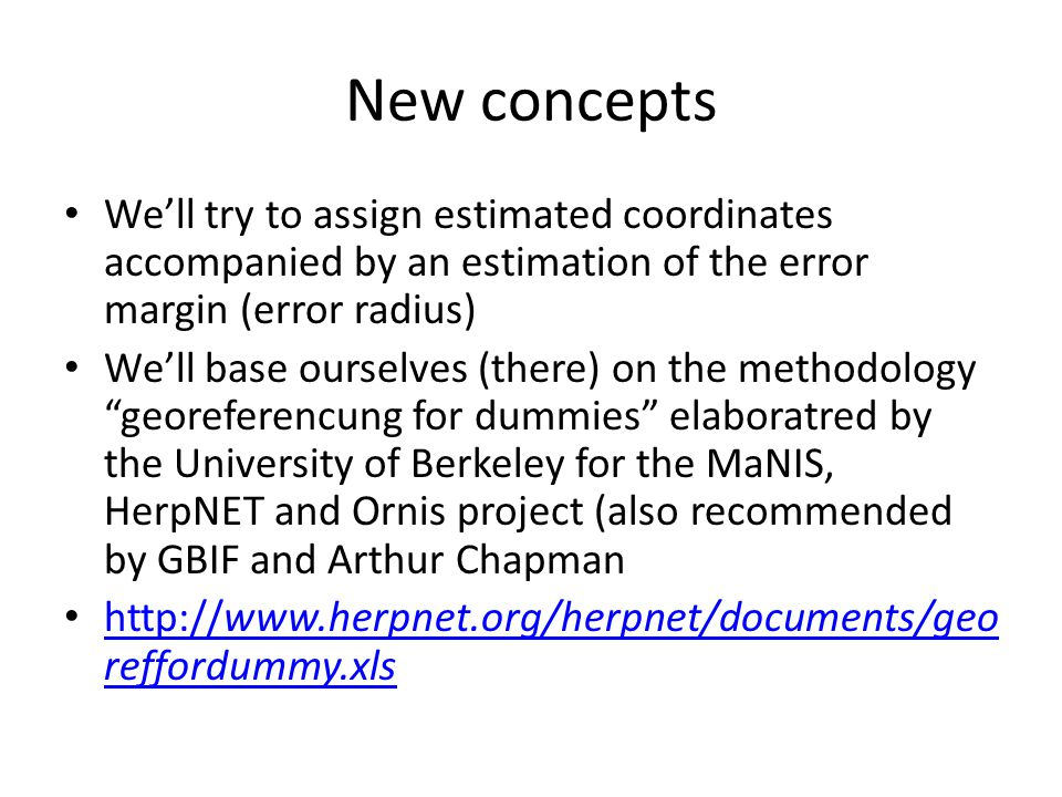 New concepts Well try to assign estimated coordinates accompanied by an estimation of the error margin (error radius) Well base ourselves (there) on the methodology georeferencung for dummies elaboratred by the University of Berkeley for the MaNIS, HerpNET and Ornis project (also recommended by GBIF and Arthur Chapman http://www.herpnet.org/herpnet/documents/geo reffordummy.xls http://www.herpnet.org/herpnet/documents/geo reffordummy.xls
