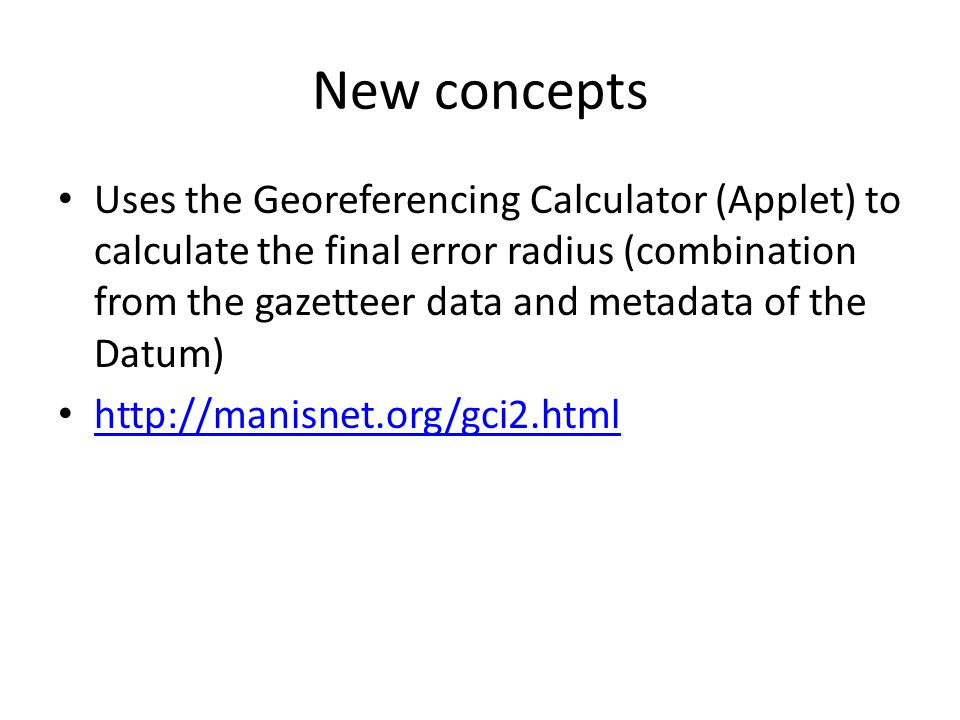 New concepts Uses the Georeferencing Calculator (Applet) to calculate the final error radius (combination from the gazetteer data and metadata of the Datum) http://manisnet.org/gci2.html
