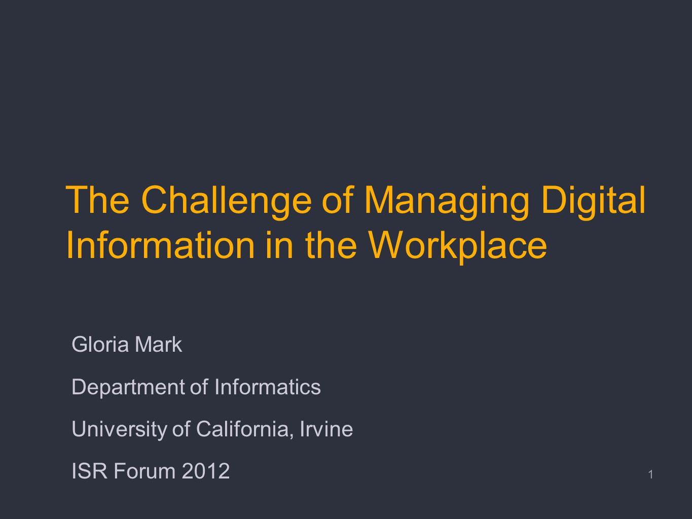 The Challenge of Managing Digital Information in the Workplace Gloria Mark Department of Informatics University of California, Irvine ISR Forum 2012 1