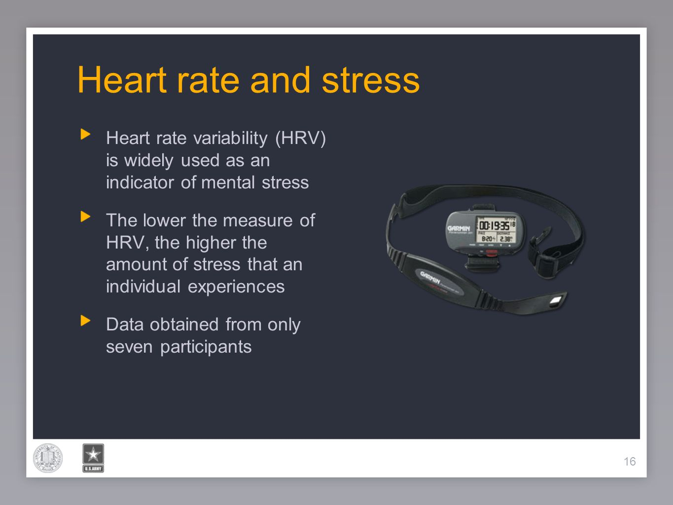 16 Heart rate and stress 16 Heart rate variability (HRV) is widely used as an indicator of mental stress The lower the measure of HRV, the higher the