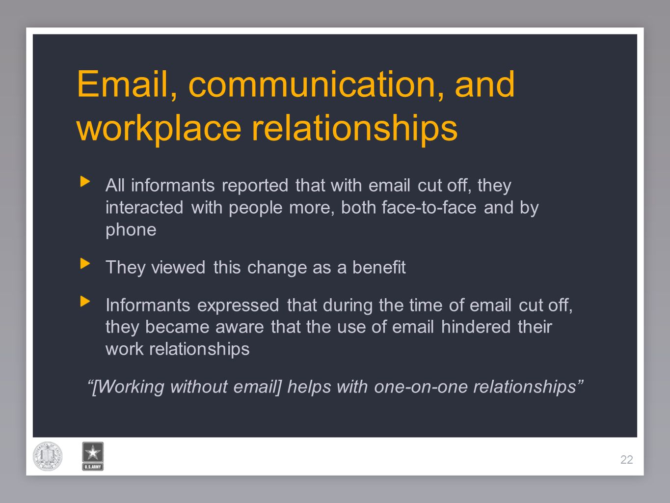22 Email, communication, and workplace relationships 22 All informants reported that with email cut off, they interacted with people more, both face-t