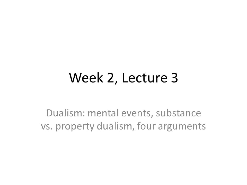 Week 2, Lecture 3 Dualism: mental events, substance vs. property dualism, four arguments