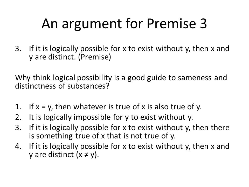 An argument for Premise 3 3.If it is logically possible for x to exist without y, then x and y are distinct.