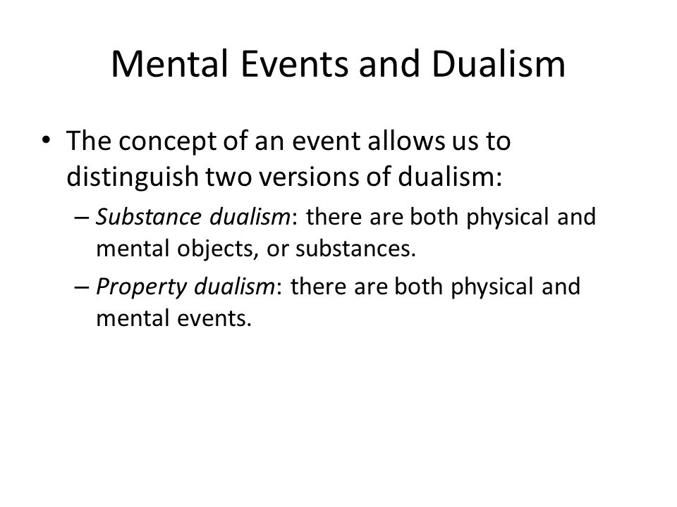 Mental Events and Dualism The concept of an event allows us to distinguish two versions of dualism: – Substance dualism: there are both physical and mental objects, or substances.