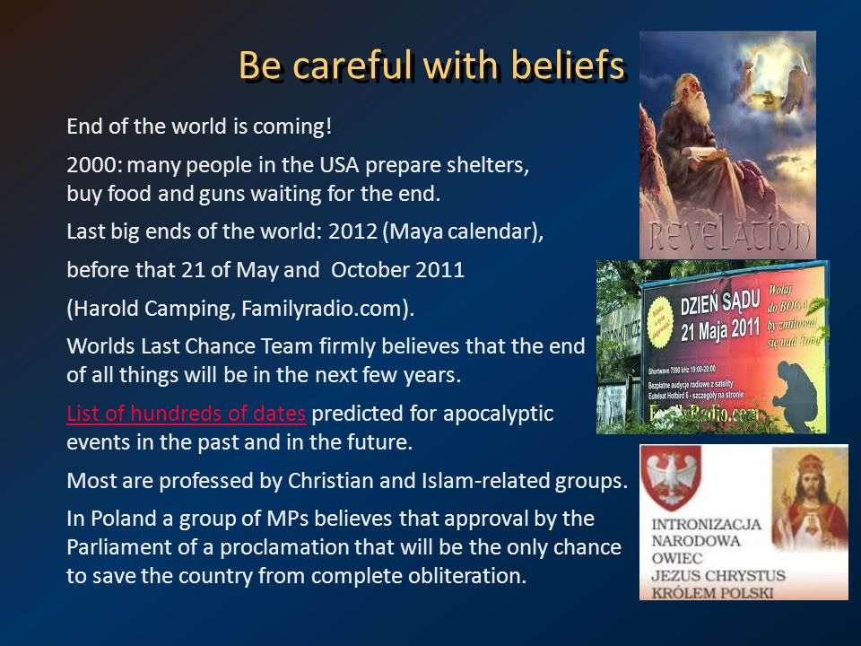 Be careful with beliefs End of the world is coming! 2000: many people in the USA prepare shelters, buy food and guns waiting for the end. Last big end