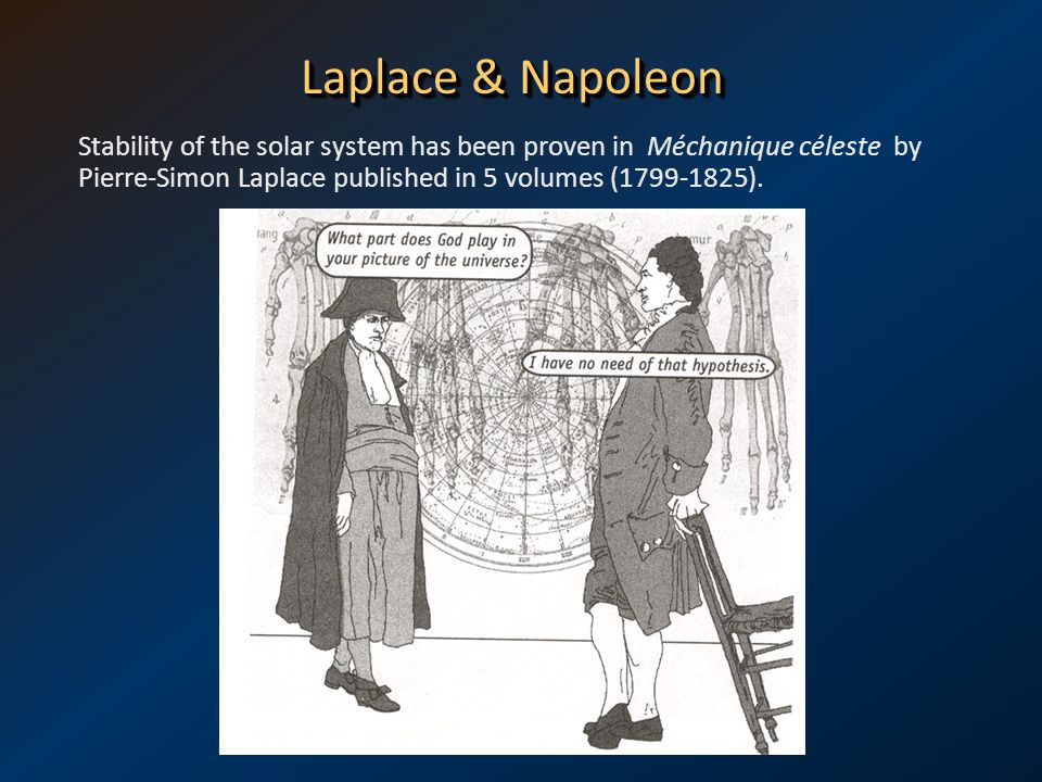 Laplace & Napoleon Stability of the solar system has been proven in Méchanique céleste by Pierre-Simon Laplace published in 5 volumes (1799-1825).