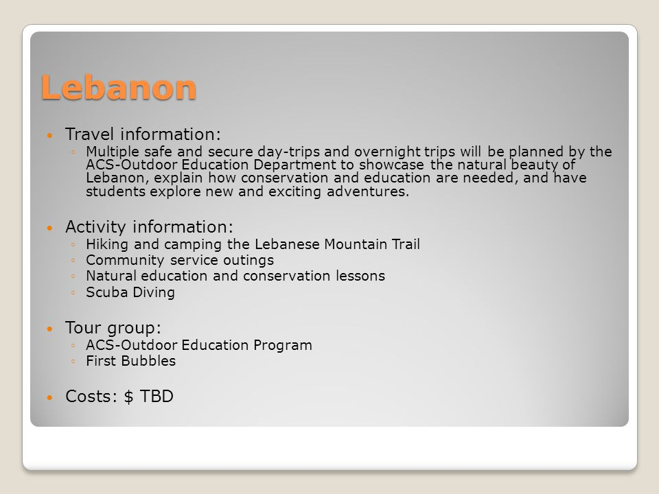 Lebanon Travel information: Multiple safe and secure day-trips and overnight trips will be planned by the ACS-Outdoor Education Department to showcase the natural beauty of Lebanon, explain how conservation and education are needed, and have students explore new and exciting adventures.