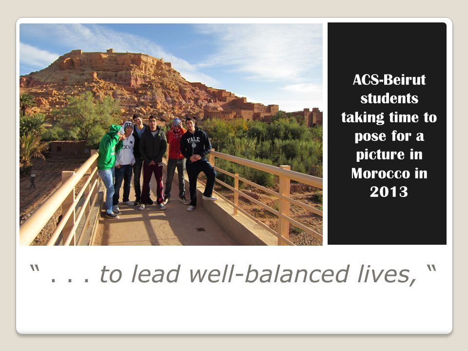ACS-Beirut students taking time to pose for a picture in Morocco in 2013... to lead well-balanced lives,