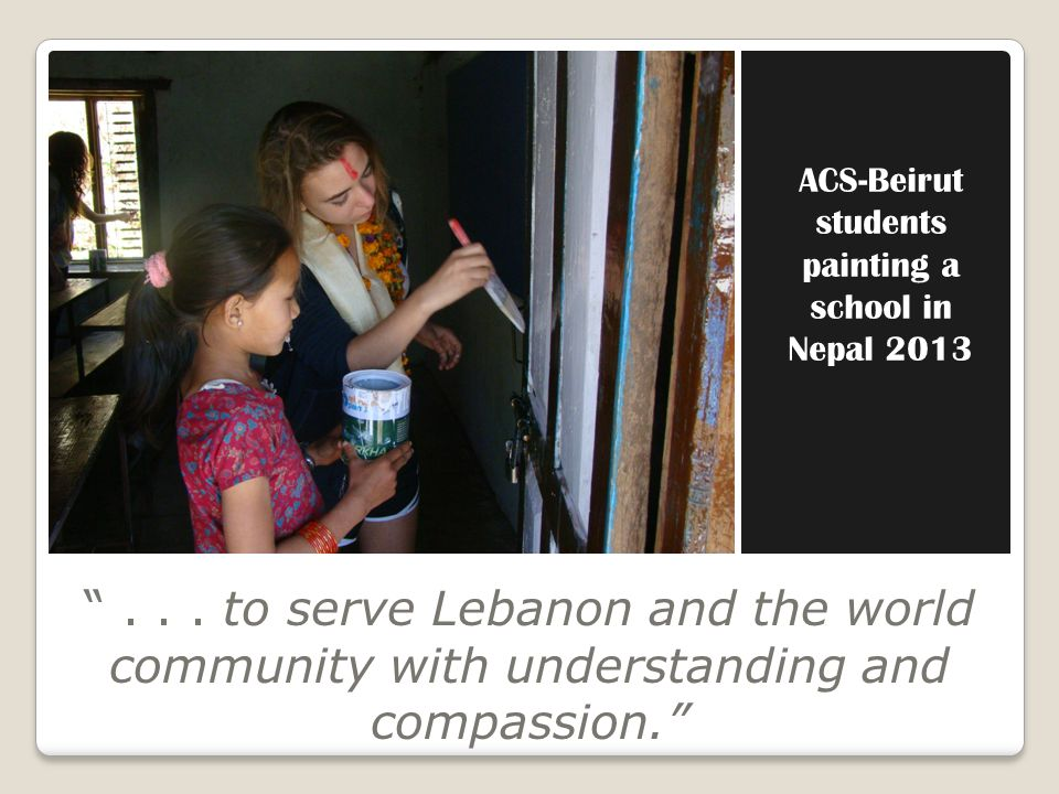ACS-Beirut students painting a school in Nepal 2013... to serve Lebanon and the world community with understanding and compassion.