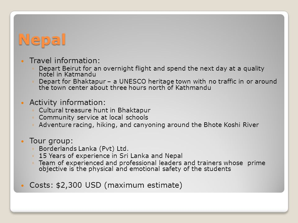 Nepal Travel information: Depart Beirut for an overnight flight and spend the next day at a quality hotel in Katmandu Depart for Bhaktapur – a UNESCO heritage town with no traffic in or around the town center about three hours north of Kathmandu Activity information: Cultural treasure hunt in Bhaktapur Community service at local schools Adventure racing, hiking, and canyoning around the Bhote Koshi River Tour group: Borderlands Lanka (Pvt) Ltd.