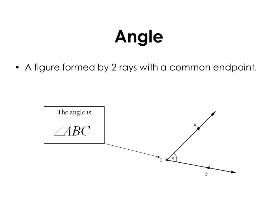 Angle A figure formed by 2 rays with a common endpoint. The angle is