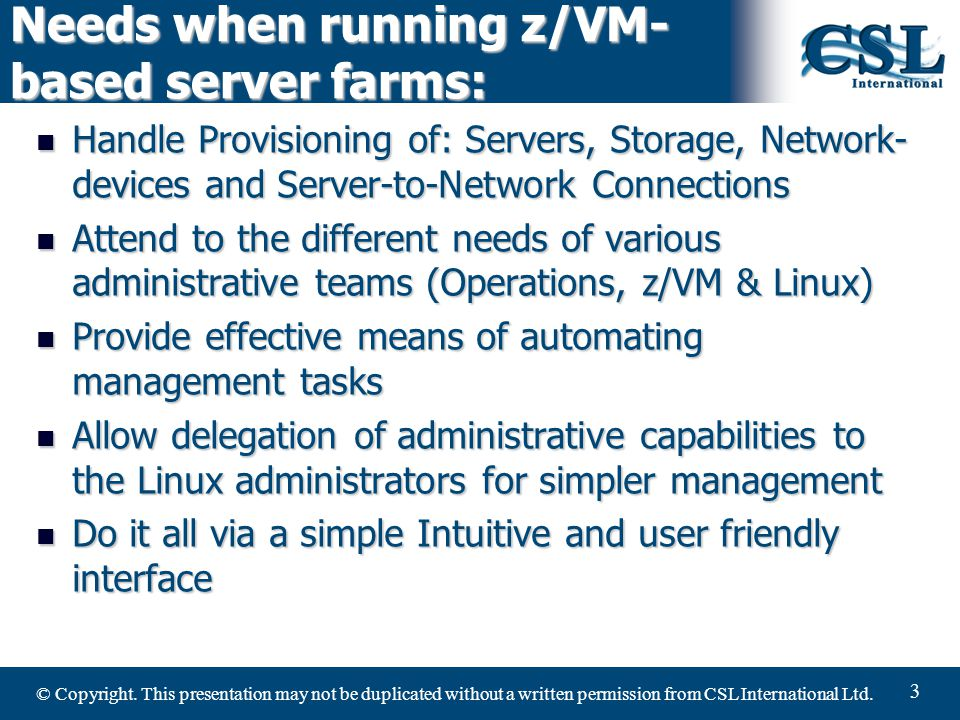 © Copyright. This presentation may not be duplicated without a written permission from CSL International Ltd. 3 Needs when running z/VM- based server