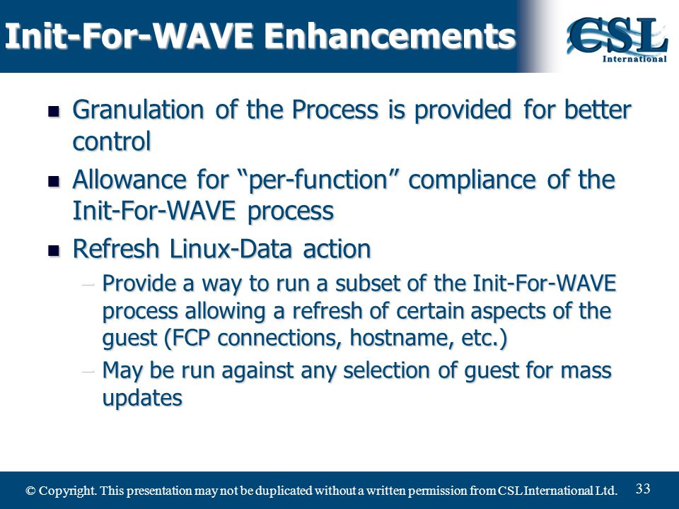 © Copyright. This presentation may not be duplicated without a written permission from CSL International Ltd. 33 Init-For-WAVE Enhancements Granulatio