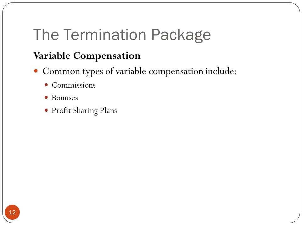 The Termination Package 12 Variable Compensation Common types of variable compensation include: Commissions Bonuses Profit Sharing Plans