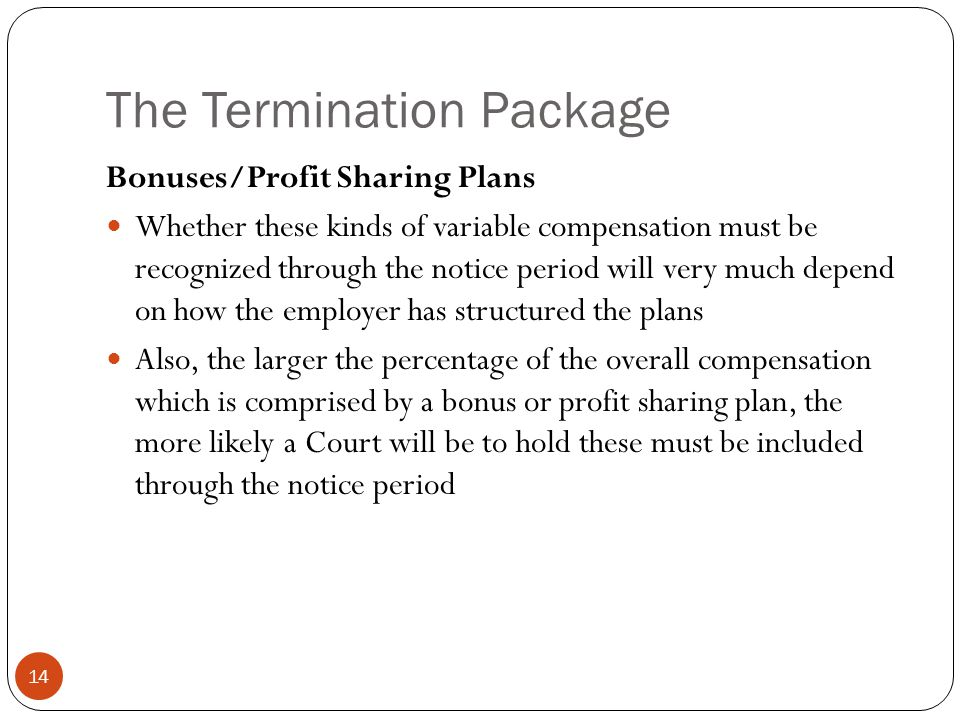 The Termination Package 14 Bonuses/Profit Sharing Plans Whether these kinds of variable compensation must be recognized through the notice period will very much depend on how the employer has structured the plans Also, the larger the percentage of the overall compensation which is comprised by a bonus or profit sharing plan, the more likely a Court will be to hold these must be included through the notice period